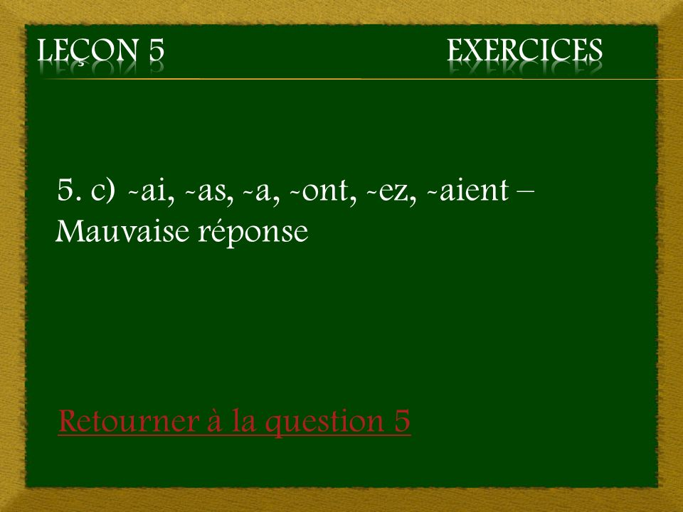 Leçon 5 Exercices 5. c) -ai, -as, -a, -ont, -ez, -aient – Mauvaise réponse.