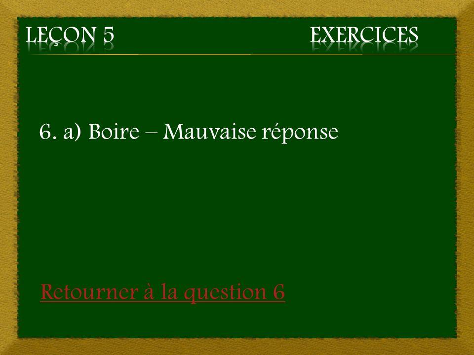 Leçon 5 Exercices 6. a) Boire – Mauvaise réponse Retourner à la question 6