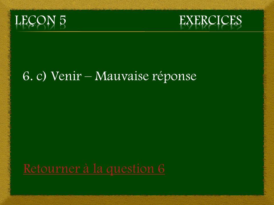 Leçon 5 Exercices 6. c) Venir – Mauvaise réponse Retourner à la question 6