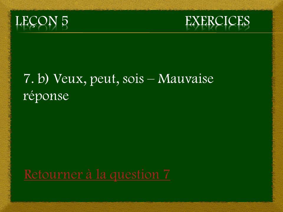 Leçon 5 Exercices 7. b) Veux, peut, sois – Mauvaise réponse Retourner à la question 7
