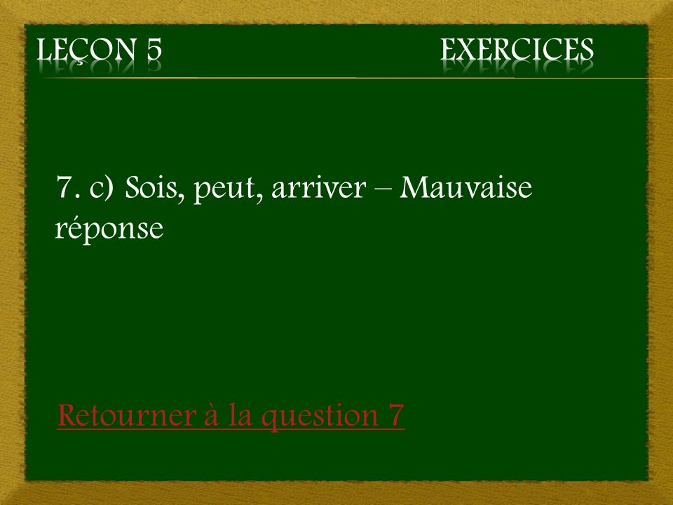 Leçon 5 Exercices 7. c) Sois, peut, arriver – Mauvaise réponse Retourner à la question 7