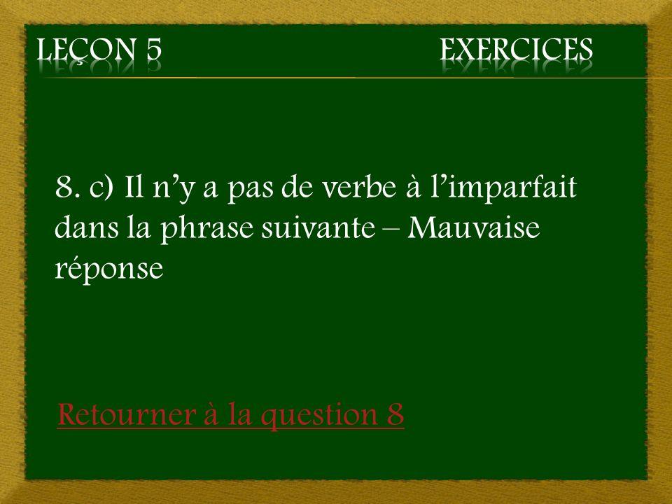 Leçon 5 Exercices 8. c) Il n'y a pas de verbe à l'imparfait dans la phrase suivante – Mauvaise réponse.