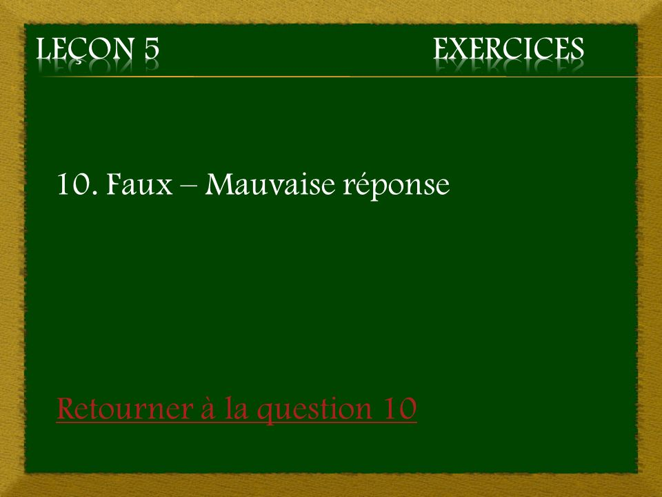 Leçon 5 Exercices 10. Faux – Mauvaise réponse Retourner à la question 10