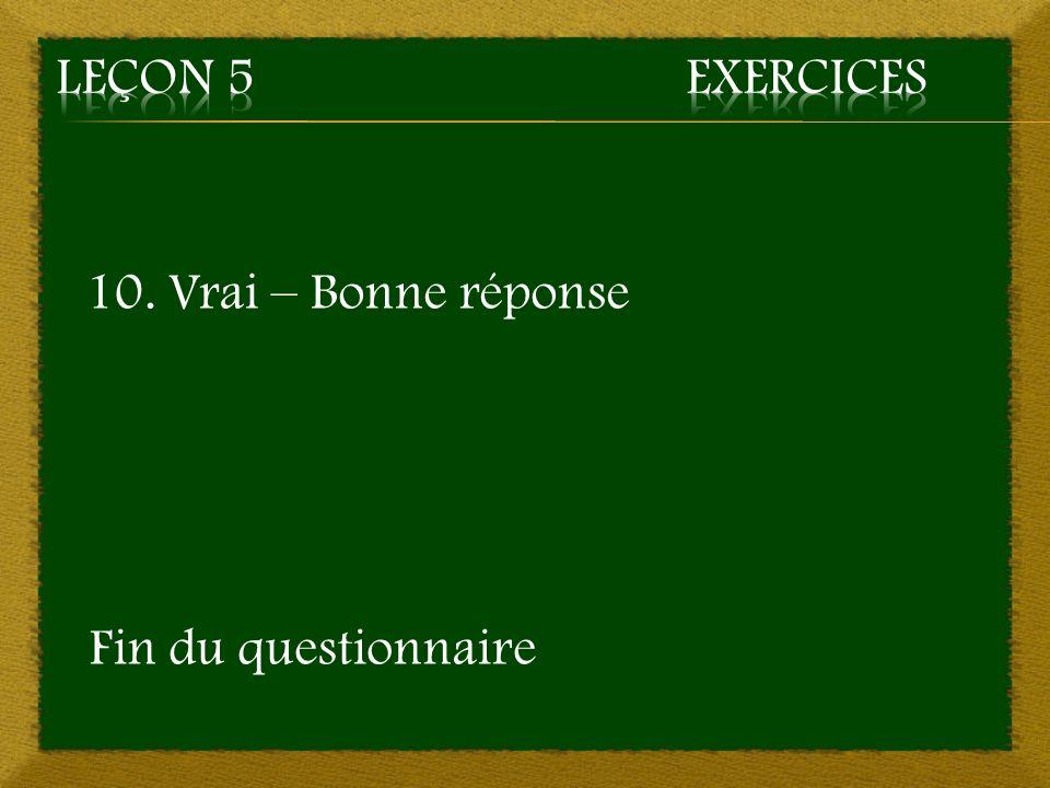 Leçon 5 Exercices 10. Vrai – Bonne réponse Fin du questionnaire