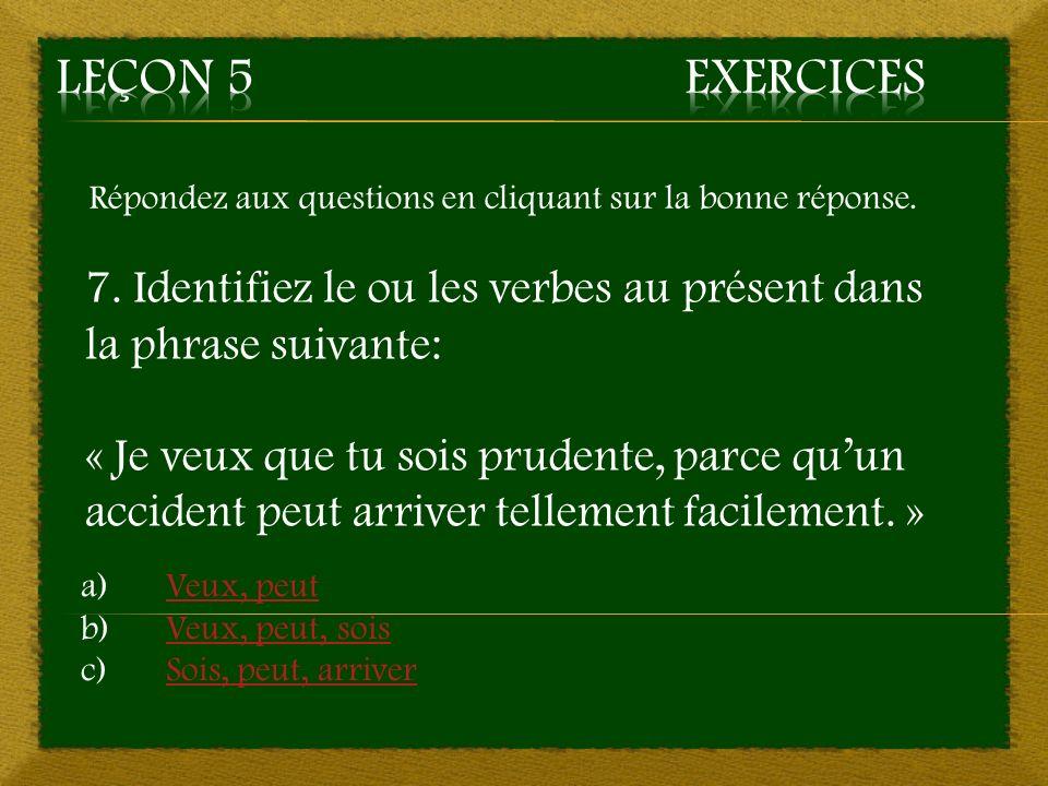 Leçon 5 Exercices Répondez aux questions en cliquant sur la bonne réponse. 7. Identifiez le ou les verbes au présent dans la phrase suivante: