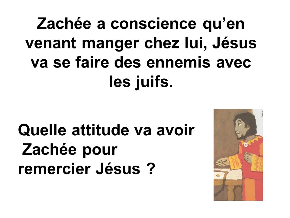 Zachée a conscience qu'en venant manger chez lui, Jésus va se faire des ennemis avec les juifs.