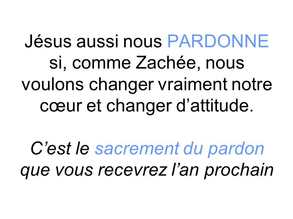 Jésus aussi nous PARDONNE si, comme Zachée, nous voulons changer vraiment notre cœur et changer d'attitude.