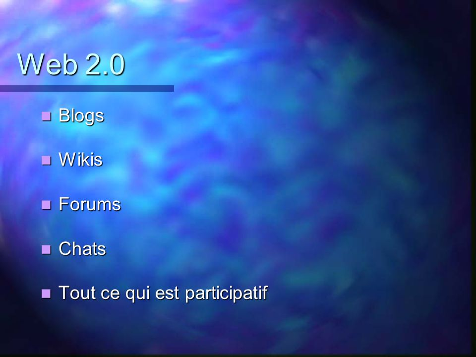 Web 2.0 Blogs Wikis Forums Chats Tout ce qui est participatif