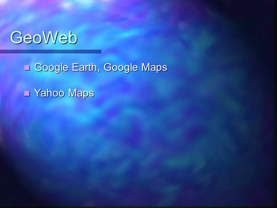 GeoWeb Google Earth, Google Maps Yahoo Maps