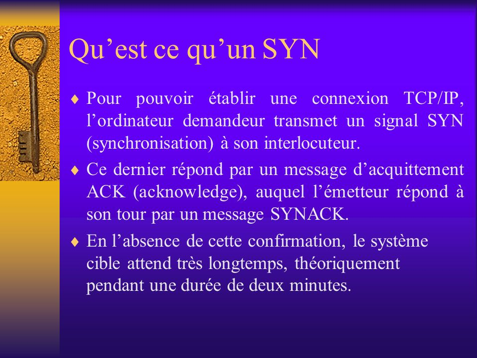 Qu'est ce qu'un SYN Pour pouvoir établir une connexion TCP/IP, l'ordinateur demandeur transmet un signal SYN (synchronisation) à son interlocuteur.