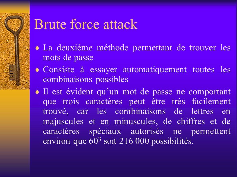 Brute force attack La deuxième méthode permettant de trouver les mots de passe. Consiste à essayer automatiquement toutes les combinaisons possibles.