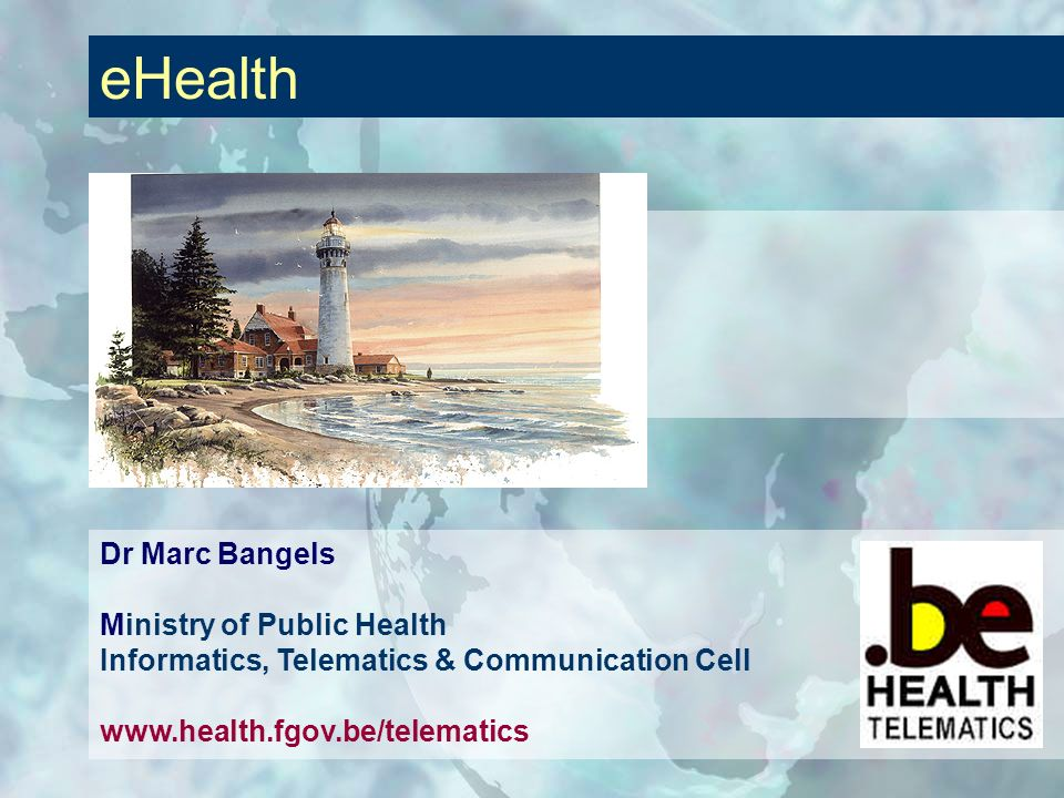 eHealth Dr Marc Bangels Ministry of Public Health Informatics, Telematics & Communication Cell www.health.fgov.be/telematics.