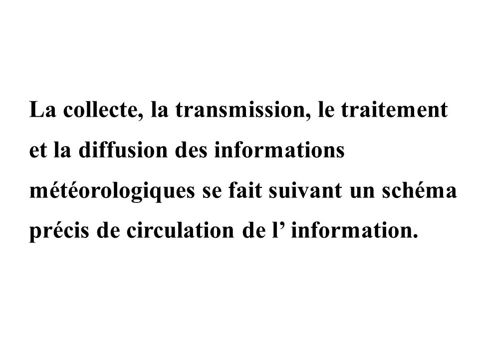 La collecte, la transmission, le traitement et la diffusion des informations météorologiques se fait suivant un schéma précis de circulation de l' information.
