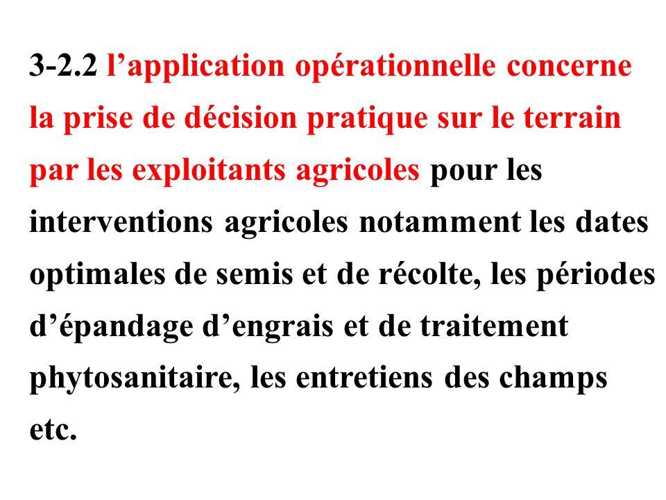 3-2.2 l'application opérationnelle concerne la prise de décision pratique sur le terrain par les exploitants agricoles pour les interventions agricoles notamment les dates optimales de semis et de récolte, les périodes d'épandage d'engrais et de traitement phytosanitaire, les entretiens des champs etc.