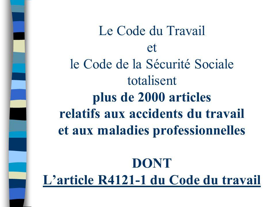 Le Code du Travail et le Code de la Sécurité Sociale totalisent plus de 2000 articles relatifs aux accidents du travail et aux maladies professionnelles DONT L'article R4121-1 du Code du travail