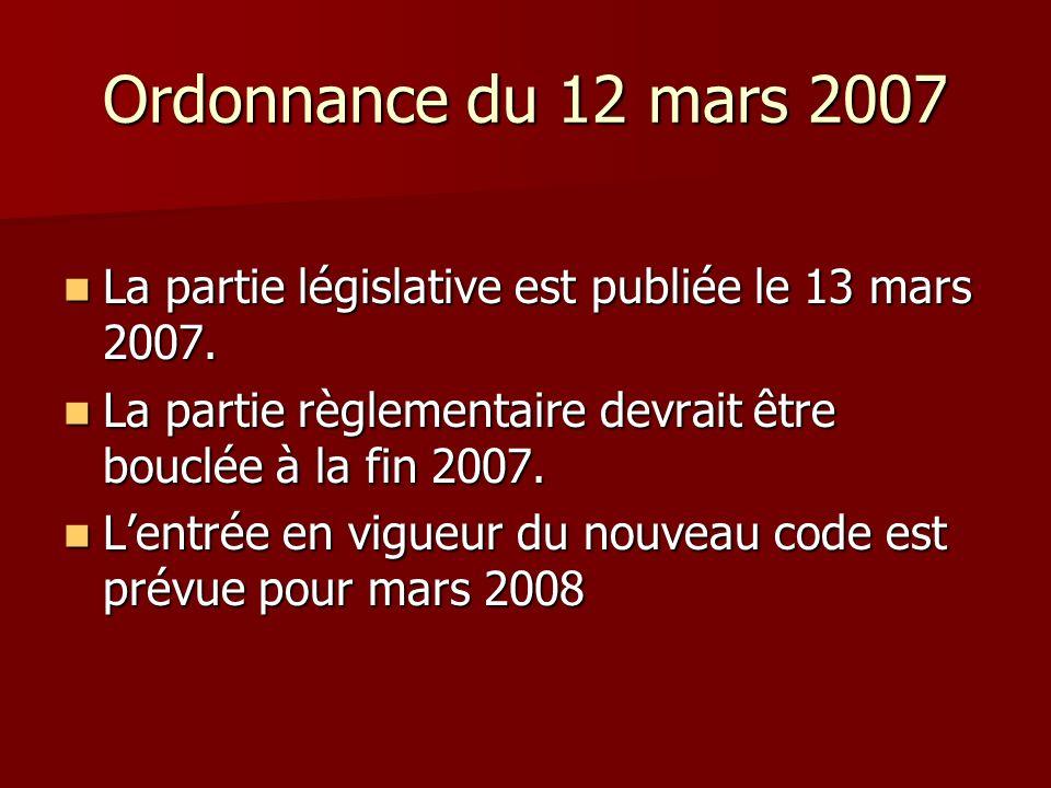 Ordonnance du 12 mars 2007 La partie législative est publiée le 13 mars 2007. La partie règlementaire devrait être bouclée à la fin 2007.