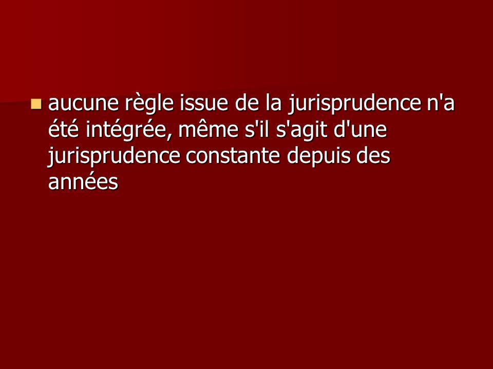 aucune règle issue de la jurisprudence n a été intégrée, même s il s agit d une jurisprudence constante depuis des années