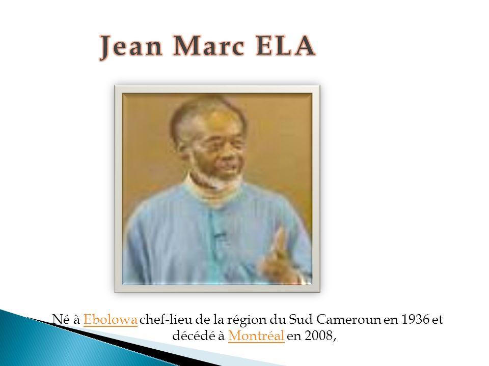 Jean Marc ELA Né à Ebolowa chef-lieu de la région du Sud Cameroun en 1936 et décédé à Montréal en 2008,