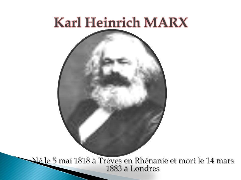 Karl Heinrich MARX Né le 5 mai 1818 à Trèves en Rhénanie et mort le 14 mars 1883 à Londres