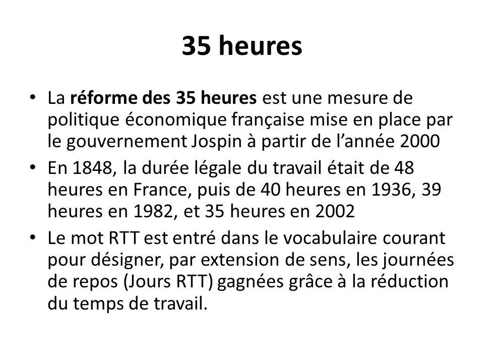 35 heures La réforme des 35 heures est une mesure de politique économique française mise en place par le gouvernement Jospin à partir de l'année 2000.