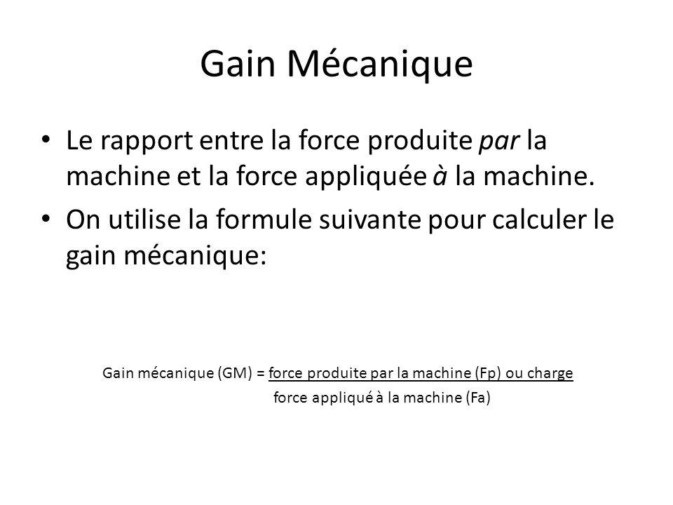 Gain Mécanique Le rapport entre la force produite par la machine et la force appliquée à la machine.