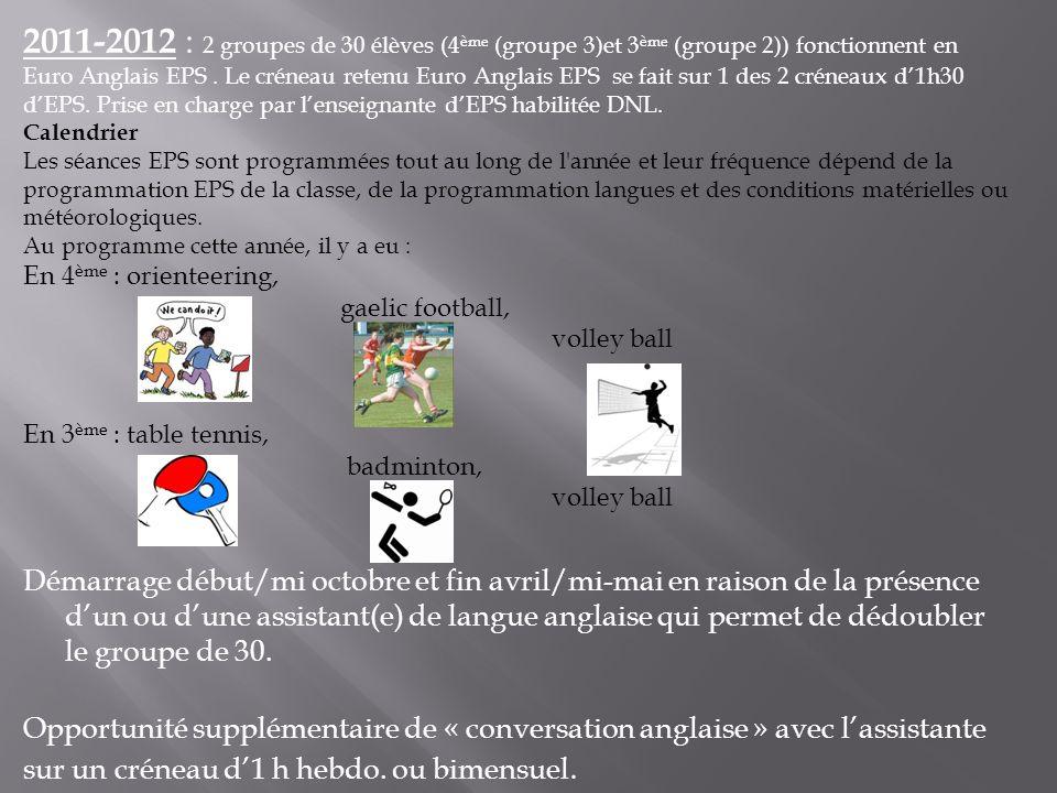 2011-2012 : 2 groupes de 30 élèves (4ème (groupe 3)et 3ème (groupe 2)) fonctionnent en Euro Anglais EPS . Le créneau retenu Euro Anglais EPS se fait sur 1 des 2 créneaux d'1h30 d'EPS. Prise en charge par l'enseignante d'EPS habilitée DNL.