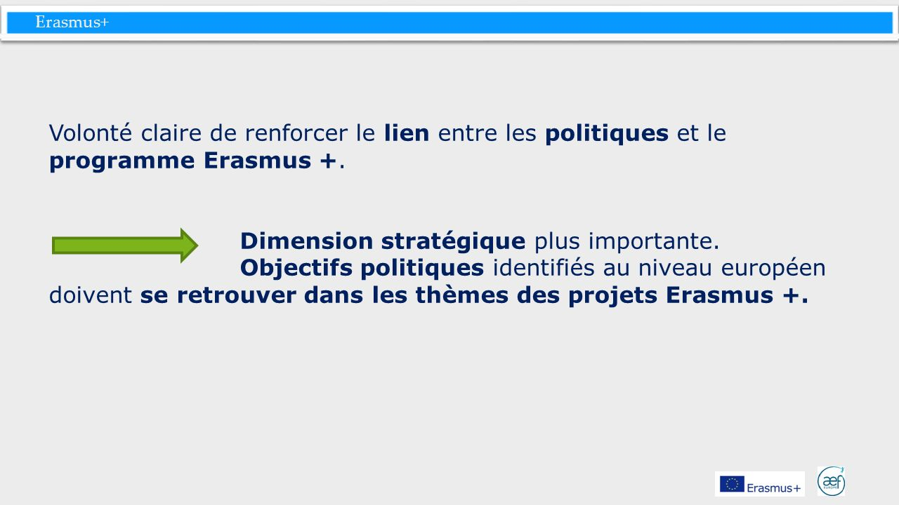 Volonté claire de renforcer le lien entre les politiques et le programme Erasmus +. Dimension stratégique plus importante.