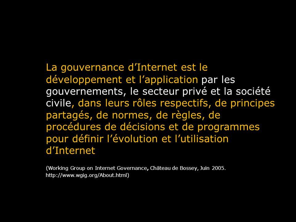 La gouvernance d'Internet est le développement et l'application par les gouvernements, le secteur privé et la société civile, dans leurs rôles respectifs, de principes partagés, de normes, de règles, de procédures de décisions et de programmes pour définir l'évolution et l'utilisation d'Internet (Working Group on Internet Governance, Château de Bossey, Juin 2005.