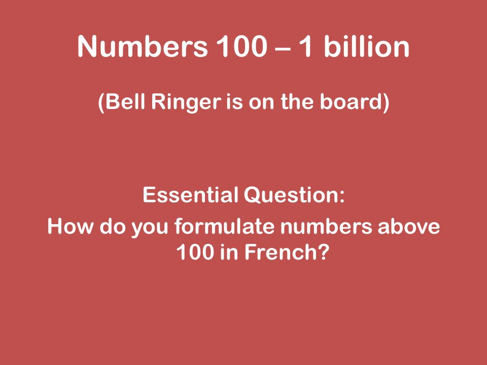 Numbers 100 – 1 billion (Bell Ringer is on the board) Essential Question: How do you formulate numbers above 100 in French.