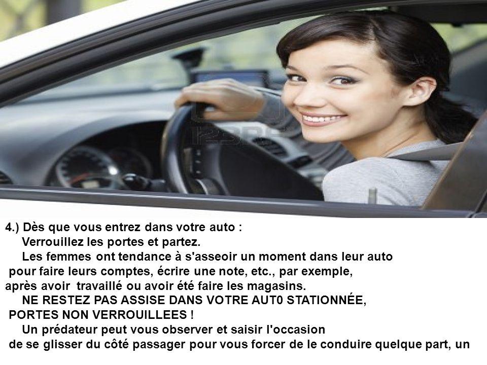 4.) Dès que vous entrez dans votre auto : Verrouillez les portes et partez. Les femmes ont tendance à s asseoir un moment dans leur auto