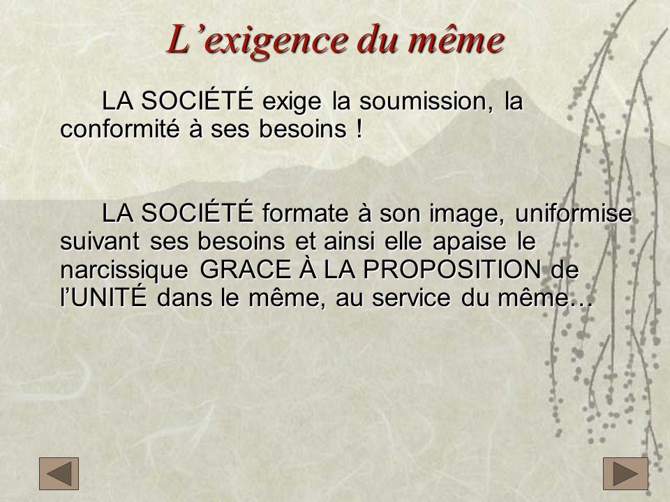 L'exigence du même LA SOCIÉTÉ exige la soumission, la conformité à ses besoins !
