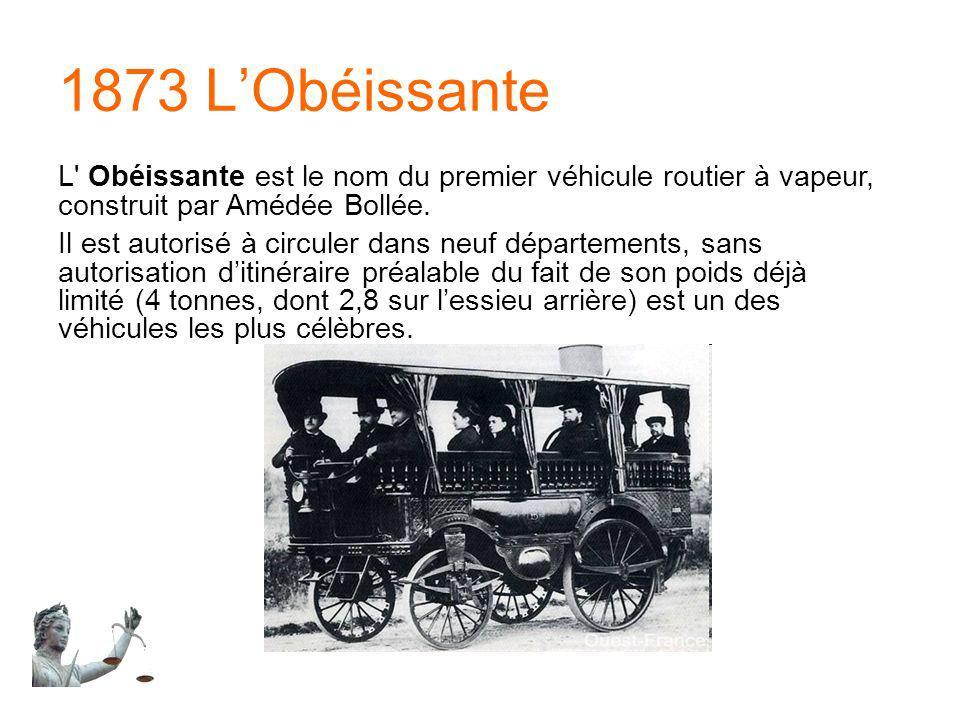 1873 L'Obéissante L Obéissante est le nom du premier véhicule routier à vapeur, construit par Amédée Bollée.