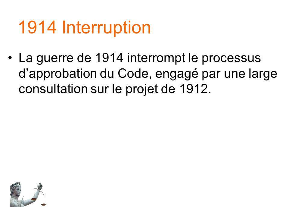 1914 Interruption La guerre de 1914 interrompt le processus d'approbation du Code, engagé par une large consultation sur le projet de 1912.
