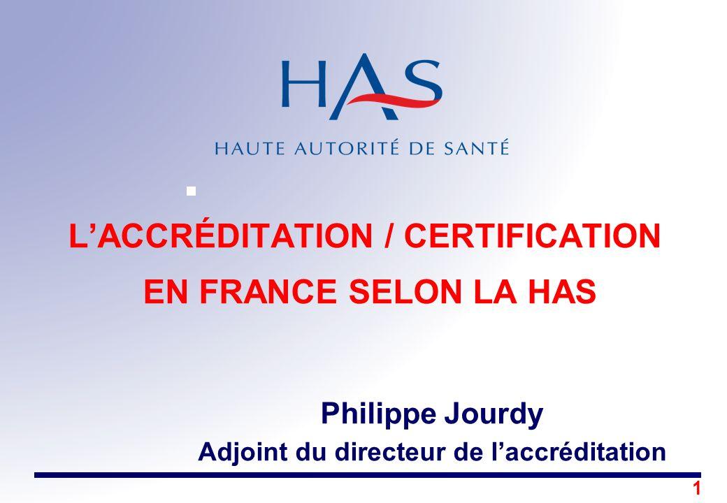 L'ACCRÉDITATION / CERTIFICATION EN FRANCE SELON LA HAS Philippe Jourdy Adjoint du directeur de l'accréditation