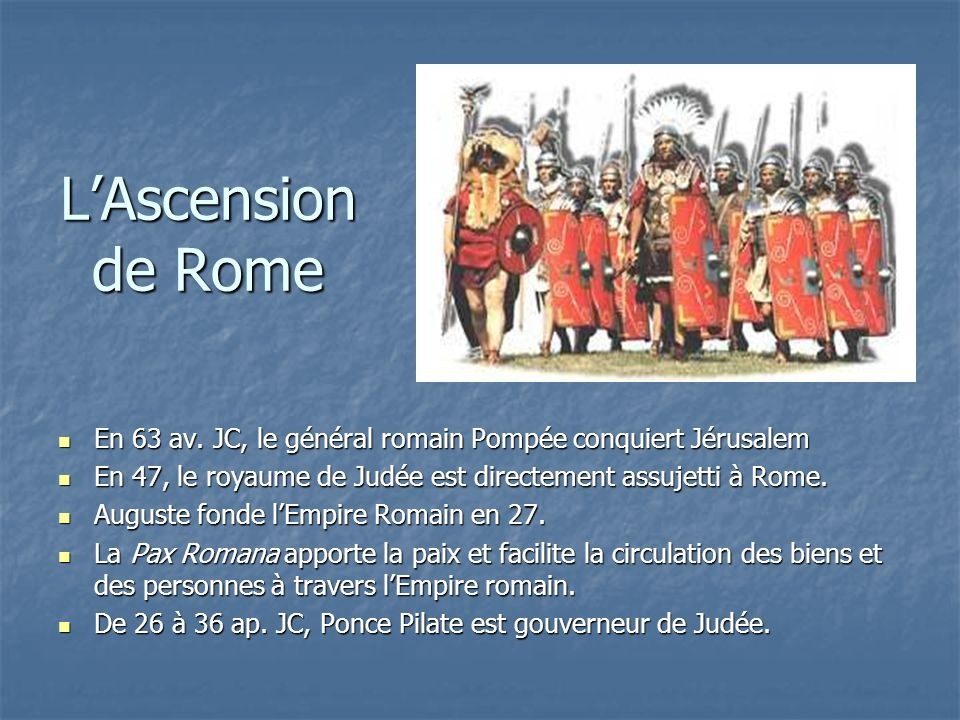 L'Ascension de Rome En 63 av. JC, le général romain Pompée conquiert Jérusalem. En 47, le royaume de Judée est directement assujetti à Rome.