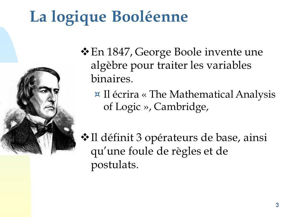 La logique Booléenne En 1847, George Boole invente une algèbre pour traiter les variables binaires.