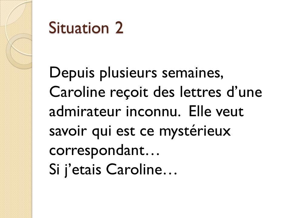 Situation 2 Depuis plusieurs semaines, Caroline reçoit des lettres d'une admirateur inconnu. Elle veut savoir qui est ce mystérieux correspondant…