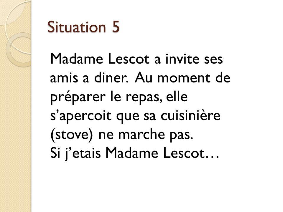 Situation 5 Madame Lescot a invite ses amis a diner. Au moment de préparer le repas, elle s'apercoit que sa cuisinière (stove) ne marche pas.