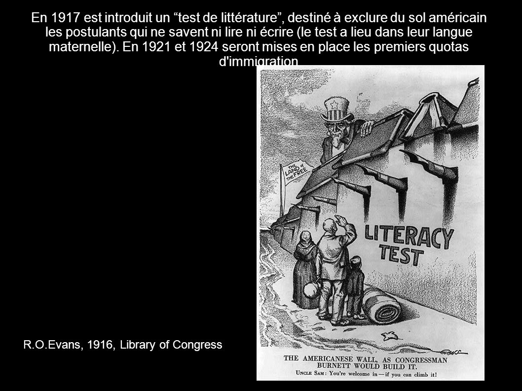 En 1917 est introduit un test de littérature , destiné à exclure du sol américain les postulants qui ne savent ni lire ni écrire (le test a lieu dans leur langue maternelle). En 1921 et 1924 seront mises en place les premiers quotas d immigration
