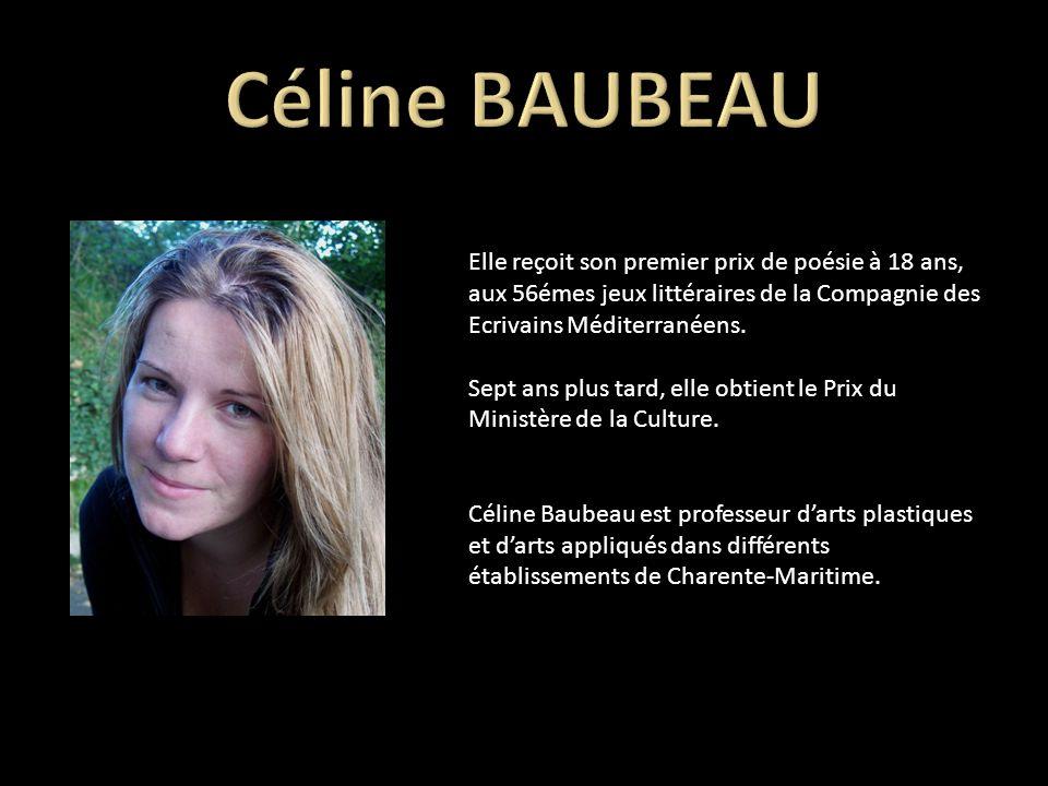 Céline BAUBEAU Elle reçoit son premier prix de poésie à 18 ans, aux 56émes jeux littéraires de la Compagnie des Ecrivains Méditerranéens.