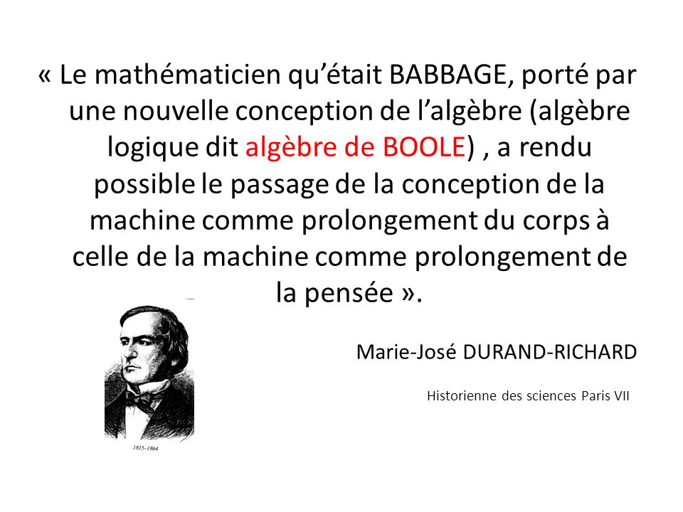 « Le mathématicien qu'était BABBAGE, porté par une nouvelle conception de l'algèbre (algèbre logique dit algèbre de BOOLE) , a rendu possible le passage de la conception de la machine comme prolongement du corps à celle de la machine comme prolongement de la pensée ».