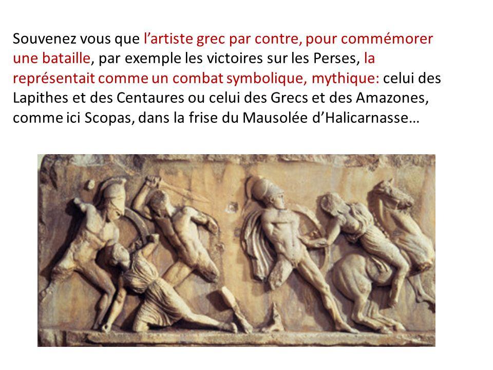 Souvenez vous que l'artiste grec par contre, pour commémorer une bataille, par exemple les victoires sur les Perses, la représentait comme un combat symbolique, mythique: celui des Lapithes et des Centaures ou celui des Grecs et des Amazones, comme ici Scopas, dans la frise du Mausolée d'Halicarnasse…
