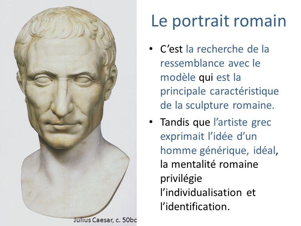 Le portrait romain C'est la recherche de la ressemblance avec le modèle qui est la principale caractéristique de la sculpture romaine.