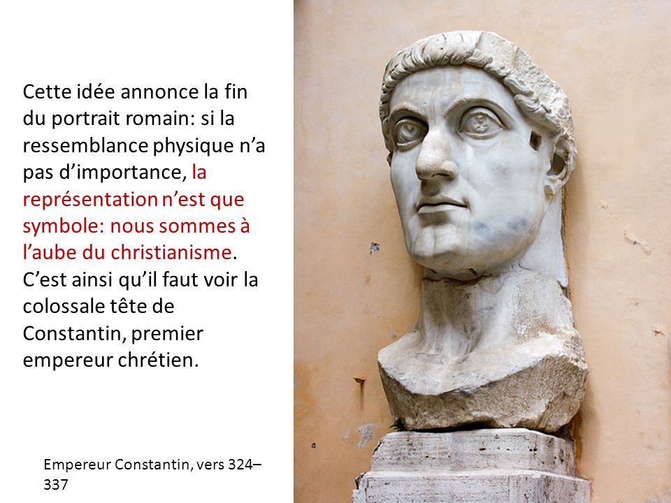 Cette idée annonce la fin du portrait romain: si la ressemblance physique n'a pas d'importance, la représentation n'est que symbole: nous sommes à l'aube du christianisme. C'est ainsi qu'il faut voir la colossale tête de Constantin, premier empereur chrétien.
