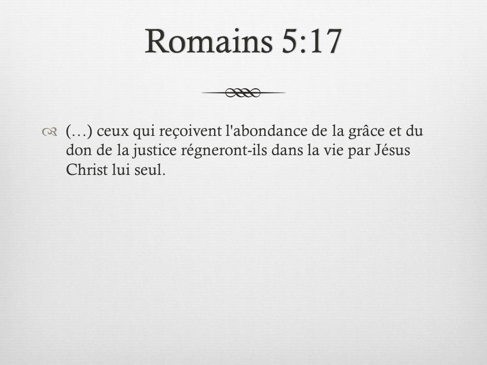 Romains 5:17 (…) ceux qui reçoivent l abondance de la grâce et du don de la justice régneront-ils dans la vie par Jésus Christ lui seul.