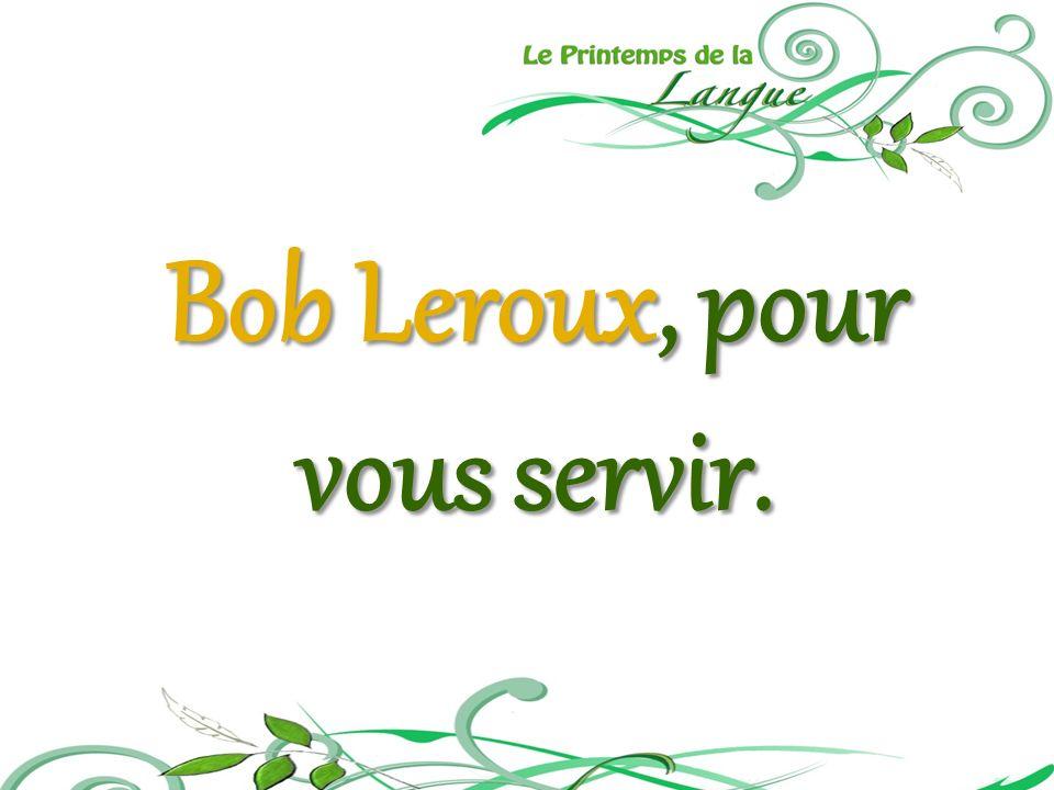 Bob Leroux, pour vous servir.