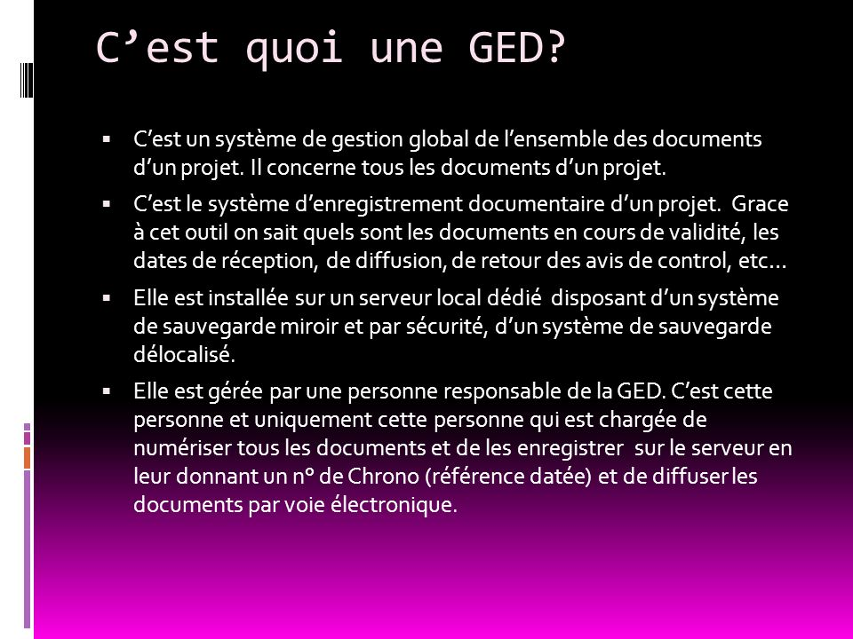 C'est quoi une GED C'est un système de gestion global de l'ensemble des documents d'un projet. Il concerne tous les documents d'un projet.