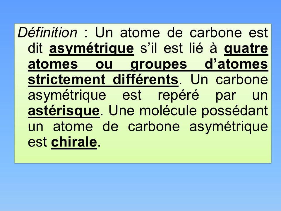 Définition : Un atome de carbone est dit asymétrique s'il est lié à quatre atomes ou groupes d'atomes strictement différents.