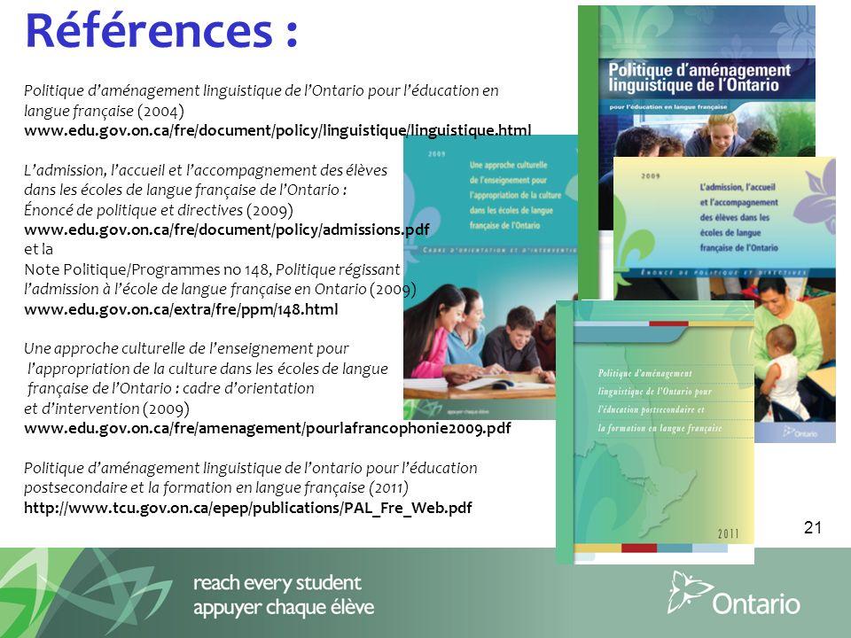Références : Politique d'aménagement linguistique de l'Ontario pour l'éducation en langue française (2004) www.edu.gov.on.ca/fre/document/policy/linguistique/linguistique.html L'admission, l'accueil et l'accompagnement des élèves dans les écoles de langue française de l'Ontario : Énoncé de politique et directives (2009) www.edu.gov.on.ca/fre/document/policy/admissions.pdf et la Note Politique/Programmes no 148, Politique régissant l'admission à l'école de langue française en Ontario (2009) www.edu.gov.on.ca/extra/fre/ppm/148.html Une approche culturelle de l'enseignement pour l'appropriation de la culture dans les écoles de langue française de l'Ontario : cadre d'orientation et d'intervention (2009) www.edu.gov.on.ca/fre/amenagement/pourlafrancophonie2009.pdf Politique d'aménagement linguistique de l'ontario pour l'éducation postsecondaire et la formation en langue française (2011) http://www.tcu.gov.on.ca/epep/publications/PAL_Fre_Web.pdf