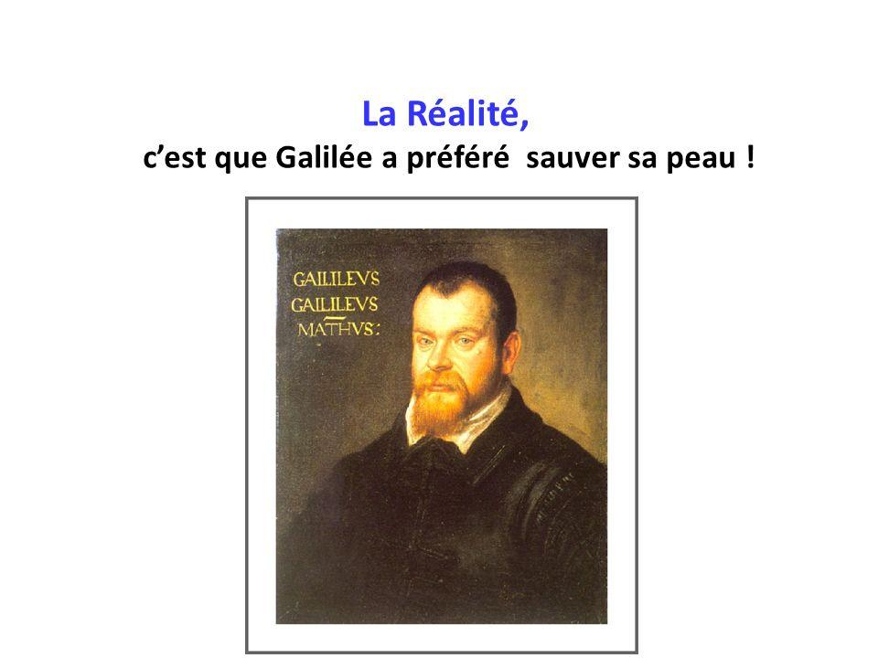 La Réalité, c'est que Galilée a préféré sauver sa peau !